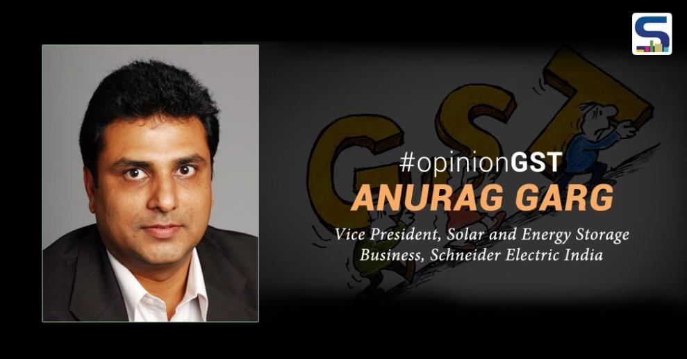 With the most-hyped, Goods and Services Taxes (GST) coming onto effect from July, 01, 2017 – it has certainly left different industries with different opinions – here's what Anurag Garg, Vice President, Solar and Energy Storage Business, Schneider Electric India