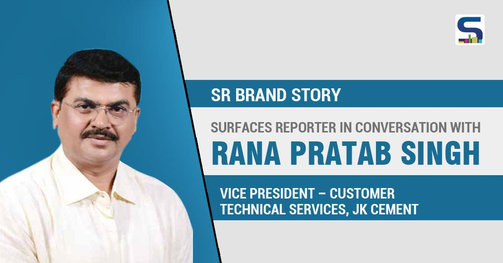 Surfaces Reporter in Conversation with RANA PRATAP SINGH, VICE PRESIDENT – CUSTO MER TECHNICAL SERVICES, JK CEMENT