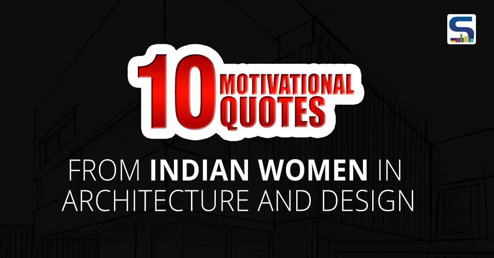 Surfaces Reporter is sharing the motivational thoughts of the leading female architects and designers, who are known for their trailblazing work.